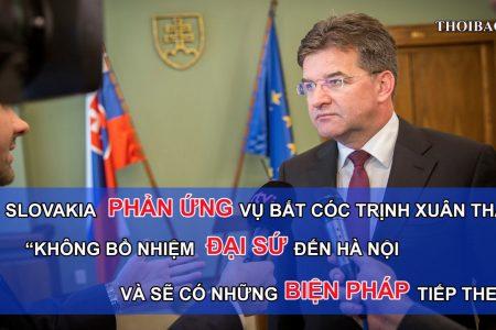 Slovakia phản ứng về vụ bắt cóc Trịnh Xuân Thanh: Không bổ nhiệm Đại sứ đến Hà Nội và sẽ có những biện pháp tiếp the